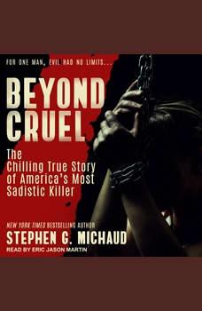 Beyond Cruel: The Chilling True Story of America's Most Sadistic Killer, Stephen G. Michaud
