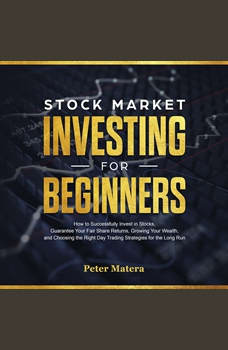 Stock Market Investing for Beginners: How to Successfully Invest in Stocks, Guarantee Your Fair Share Returns, Growing Your Wealth, and Choosing the Right Day Trading Strategies for the Long Run, Peter Matera