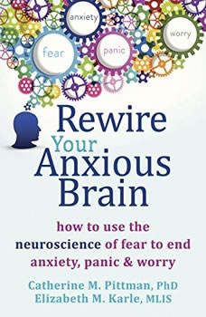 Rewire Your Anxious Brain: How to Use the Neuroscience of Fear to End Anxiety, Panic, and Worry, Catherine M. Pittman, PhD