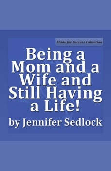 Being a Mom and a Wife and Still Having a Life!, Jennifer Sedlock
