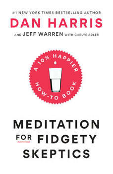 Meditation for Fidgety Skeptics: A 10% Happier How-to Book, Dan Harris