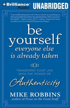 Be Yourself, Everyone Else is Already Taken: Transform Your Life With the Power of Authenticity, Mike Robbins