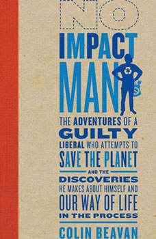 No Impact Man: The Adventures of a Guilty Liberal Who Attempts to Save the Planet and the Discoveries He Makes About Himself and Our Way of Life in the Process, Colin Beavan