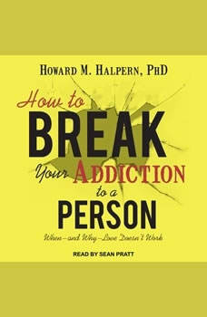 How to Break Your Addiction to a Person: When--and Why--Love Doesn't Work, PhD Halpern