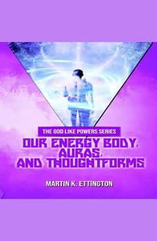 Our Energy Body, Auras, and Thoughtforms, Martin K. Ettington