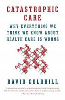 Catastrophic Care: How American Health Care Killed My Father--and How We Can Fix It How American Health Care Killed My Father--and How We Can Fix It, David Goldhill