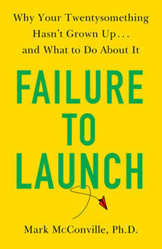 Failure to Launch: Why Your Twentysomething Hasn't Grown Up...and What to Do About It, Mark McConville, Ph.D.
