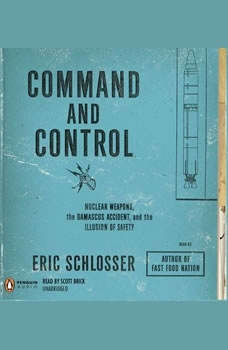 Command and Control: Nuclear Weapons, the Damascus Accident, and the Illusion of Safety, Eric Schlosser