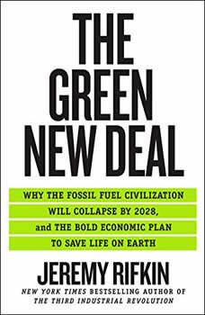 The Green New Deal: Why the Fossil Fuel Civilization Will Collapse by 2028, and the Bold Economic Plan to Save Life on Earth, Jeremy Rifkin