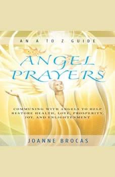Angel Prayers: Communing With Angels to Help Restore Health, Love, Prosperity, Joy, and Enlightenment, Joanne Brocas