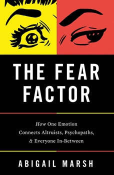 The Fear Factor: How One Emotion Connects Altruists, Psychopaths, and Everyone In-Between How One Emotion Connects Altruists, Psychopaths, and Everyone In-Between, Abigail Marsh