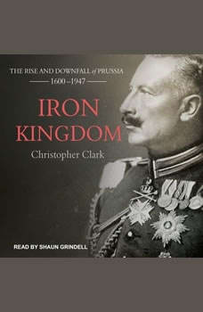 Iron Kingdom: The Rise and Downfall of Prussia, 1600-1947 The Rise and Downfall of Prussia, 1600-1947, Christopher Clark