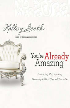 You're Already Amazing: Embracing Who You Are, Becoming All God Created You to Be, Holley Gerth