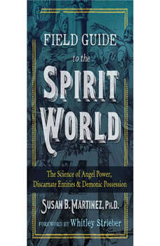 Field Guide to the Spirit World: The Science of Angel Power, Discarnate Entities, and Demonic Possession, Susan B. Martinez