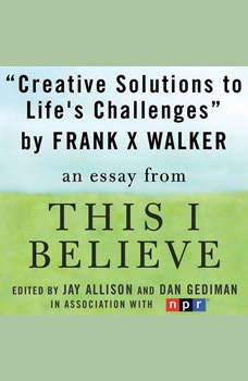 Creative Solutions to Life's Challenges: A This I Believe Essay, Frank X. Walker