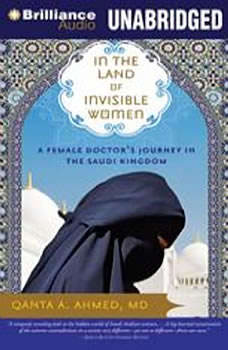 In the Land of Invisible Women: A Female Doctor's Journey in the Saudi Kingdom A Female Doctor's Journey in the Saudi Kingdom, Qanta A. Ahmed, MD