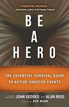 Be a Hero: The Essential Survival Guide to Active-Shooter Events The Essential Survival Guide to Active-Shooter Events, John Geddes