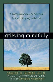 Grieving Mindfully: A Compassionate and Spiritual Guide to Coping with Loss, Sameet M. Kumar PhD