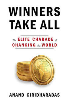 Winners Take All: The Elite Charade of Changing the World, Anand Giridharadas
