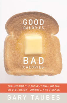 Good Calories, Bad Calories: Fats, Carbs, and the Controversial Science of Diet and Health, Gary Taubes