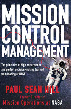 Mission Control Management: The Principles of High Performance and Perfect Decision-Making Learned from Leading at NASA by Paul Sean Hill, Paul Sean Hill
