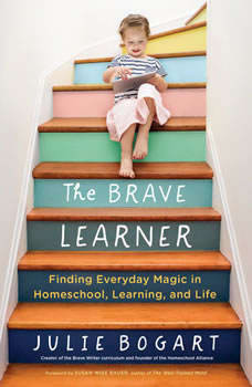 The Brave Learner: Finding Everyday Magic in Homeschool, Learning, and Life, Julie Bogart