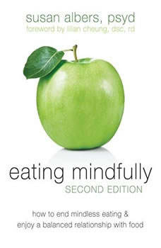 Eating Mindfully: How to End Mindless Eating and Enjoy a Balanced Relationship with Food, Susan Albers PsyD