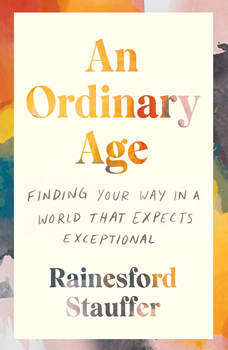 An Ordinary Age: Finding Your Way in a World That Expects Exceptional, Rainesford Stauffer