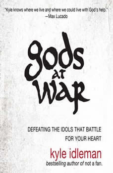 Gods at War: Defeating the Idols that Battle for Your Heart, Kyle Idleman