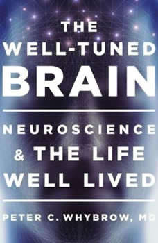 The Well-Tuned Brain: Neuroscience and the Life Well Lived, Peter C. Whybrow