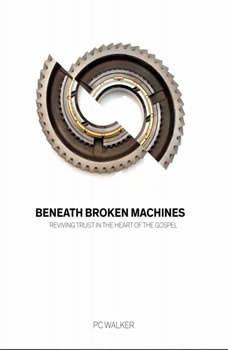 Beneath Broken Machines: Reviving Trust In The Heart Of The Gospel, PC Walker