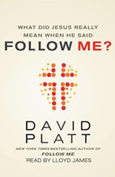 What Did Jesus Really Mean When He Said Follow Me?, David Platt