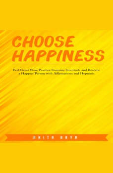 Choose Happiness: Feel Great Now, Practice Genuine Gratitude and Become a Happier Person with Affirmations and Hypnosis, Anita Arya