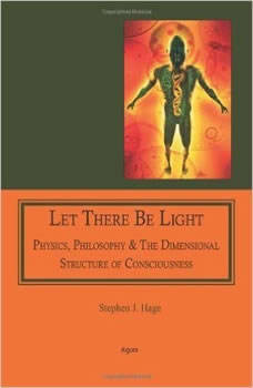 Let There Be Light: Physics, Philosophy & the Dimensional Structure of Consciousness, Stephen J. Hage