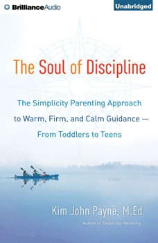 The Soul of Discipline: The Simplicity Parenting Approach to Warm, Firm, and Calm Guidance—From Toddlers to Teens The Simplicity Parenting Approach to Warm, Firm, and Calm Guidance—From Toddlers to Teens, Kim John Payne