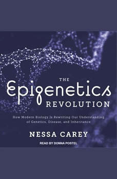 The Epigenetics Revolution: How Modern Biology Is Rewriting Our Understanding of Genetics, Disease, and Inheritance, Nessa Carey