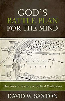 God's Battle Plan for the Mind: The Puritan Practice of Biblical Meditation, David W. Saxton