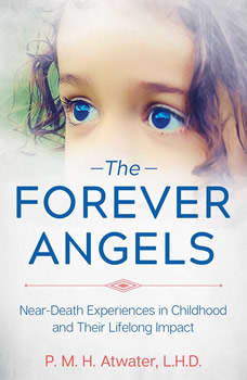 The Forever Angels: Near-Death Experiences in Childhood and Their Lifelong Impact, P. M. H. Atwater