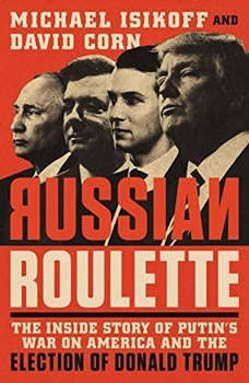 Russian Roulette: The Inside Story of Putin's War on America and the Election of Donald Trump, Michael Isikoff