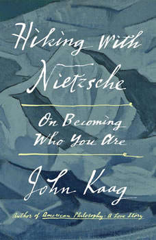 Hiking with Nietzsche: On Becoming Who You Are On Becoming Who You Are, John Kaag