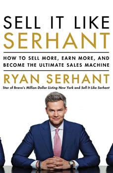 Sell It Like Serhant: How to Sell More, Earn More, and Become the Ultimate Sales Machine, Ryan Serhant