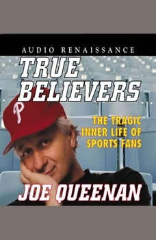 True Believers: The Tragic Inner Life of Sports Fans The Tragic Inner Life of Sports Fans, Joe Queenan