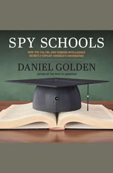 Spy Schools: How the CIA, FBI, and Foreign Intelligence Secretly Exploit America's Universities, Daniel Golden