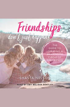 Friendships Don't Just Happen!: The Guide to Creating a Meaningful Circle of GirlFriends, Shasta Nelson