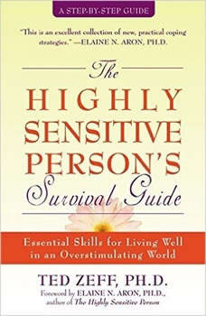 The Highly Sensitive Person's Survival Guide: Essential Skills for Living Well in an Overstimulating World, Ted Zeff