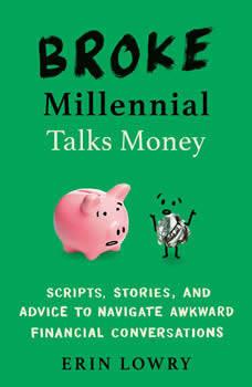 Broke Millennial Talks Money: Scripts, Stories, and Advice to Navigate Awkward Financial Conversations, Erin Lowry