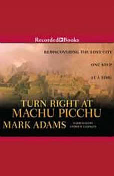 Turn Right at Machu Picchu: Rediscovering the Lost City One Step at a Time, Mark Adams