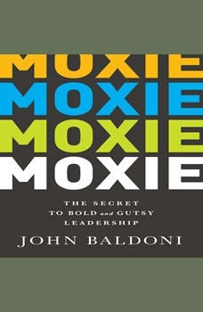 Moxie: The Secret to Bold and Gutsy Leadership The Secret to Bold and Gutsy Leadership, John Baldoni