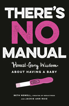 There's No Manual: Honest and Gory Wisdom About Having a Baby, Beth Newell