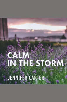 Calm in the Storm: A Bible-based Meditation to Calm Your Anxious Mind and Heart Amidst the Storms of Life, Jennifer Carter
